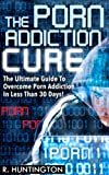 The Porn Addiction Cure, The Ultimate Guide To Overcome Porn Addiction In Less Than 30 Days. ( Porn Addiction, Pornography, Addiction Recovery, Sex Addiction, ... Porn Addiction, Porn Addiction Recovery)