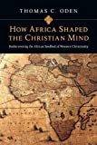 How Africa Shaped the Christian Mind: Rediscovering the African Seedbed of Western Christianity (0830837051) by Oden, Thomas C.