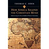 "How Africa Shaped the Christian Mind: Rediscovering the African Seedbed of Western Christianityvon ""Thomas C. Oden"""