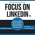 Focus on LinkedIn: Create a Personal Brand on LinkedInTM to Make More Money, Generate Leads and Find Employment: Business Professional Series, Book 7 | Richard Lowe Jr