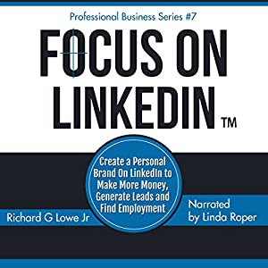 Focus on LinkedIn: Create a Personal Brand on LinkedInTM to Make More Money, Generate Leads and Find Employment Audiobook