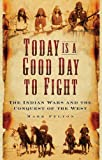 Mark Felton Today is a Good Day to Fight: The Indian Wars and the Conquest of the West