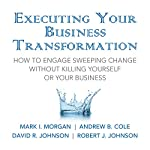Executing Your Business Transformation: How to Engage Sweeping Change Without Killing Yourself Or Your Business | Mark Morgan,Andrew Cole,Dave Johnson,Rob Johnson