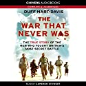 The War that Never Was: The True Story of the Men who Fought Britain's Most Secret Battle (       UNABRIDGED) by Duff Hart-Davis Narrated by Cameron Stewart