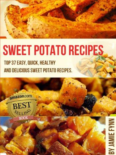 Sweet Potato Recipes: Top 37 Easy, Quick, Healthy & Delicious Sweet Potato Recipes by Jamie Fynn