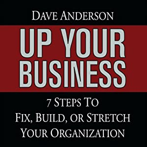 Up Your Business: 7 Steps to Fix, Build, or Stretch Your Organization | [Dave Anderson]