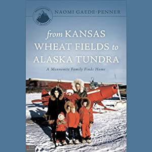 From Kansas Wheat Fields to Alaska Tundra: A Mennonite Family Finds Home | [Naomi Gaede-Penner]