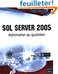 SQL Server 2005 : Administrer au quot...
