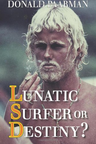Lunatic Surfer Or Destiny? One Man?S Search For The Truth Behind Everything....: Autobiography By Springbok Surfer Donald Paarman