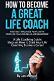 img - for How to Become a Great Life Coach. Positively Influence People with Your Life Coaching Skills and Leadership: A Life Coaching Guide: Steps on How to Start Your Life Coaching Business Career book / textbook / text book