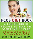 PCOS Diet Book - A Collection Of Recipes To Beat The Symptoms Of PCOS - A Cookbook For Women Suffering From PCOS