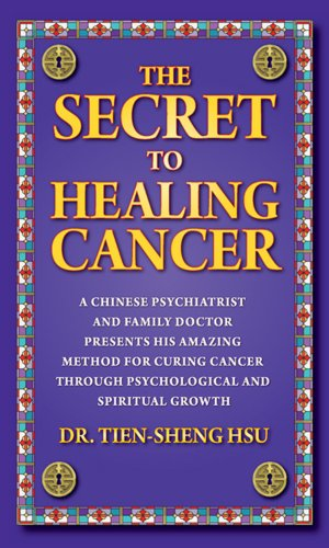 The Secret To Healing Cancer: A Chinese Psychiatrist And Family Doctor Presents His Amazing Method For Curing Cancer Through Psychological And Spiritual Growth PDF