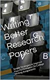 Writing Better Research Papers: Simple Strategies to Improve Your Performance On College Writing Assignments