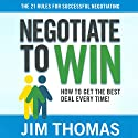 Negotiate to Win: The 21 Rules for Successful Negotiating (       UNABRIDGED) by Jim Thomas Narrated by Jim Thomas