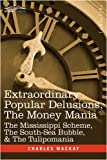 Extraordinary Popular Delusions, The Money Mania: The Mississippi Scheme, The South-Sea Bubble, & The Tulipomania by Charles Mackay
