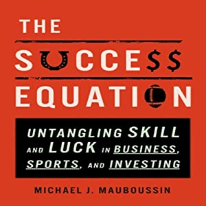 The Success Equation: Untangling Skill and Luck in Business, Sports, and Investing | [Michael J. Mauboussin]