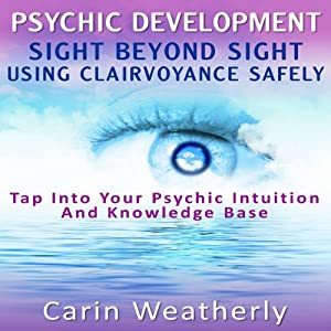 Psychic Development: Sight Beyond Sight: Using Clairvoyance Safely: Tap into Your Psychic Intuition and Knowledge Base | [Carin Weatherly]