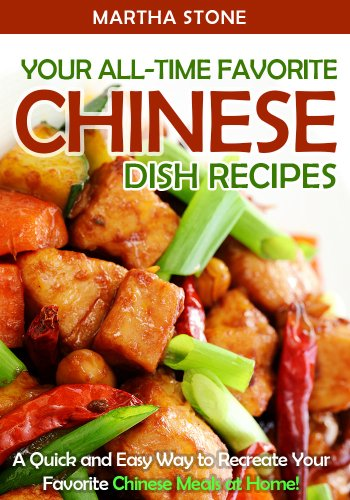Your All-Time Favorite Chinese Dish Recipes: A Quick and Easy Way to Recreate Your Favorite Chinese Meals at Home! by Martha Stone