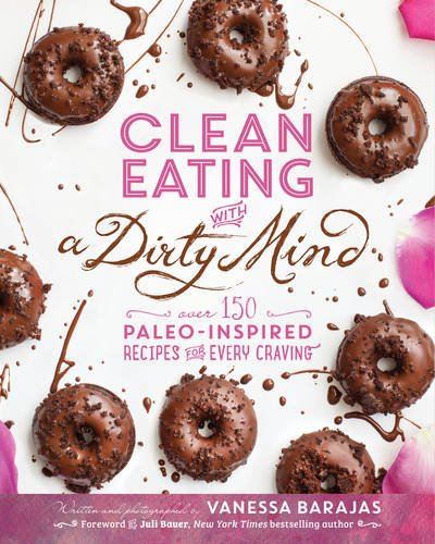 Clean Eating with a Dirty Mind: Over 150 Paleo-Inspired Recipes for Every Craving