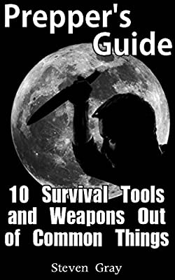 Prepper's Guide: 10 Survival Tools and Weapons Out of Common Things: (Survival Guide, Prepper's Guide) (Prepping Books)