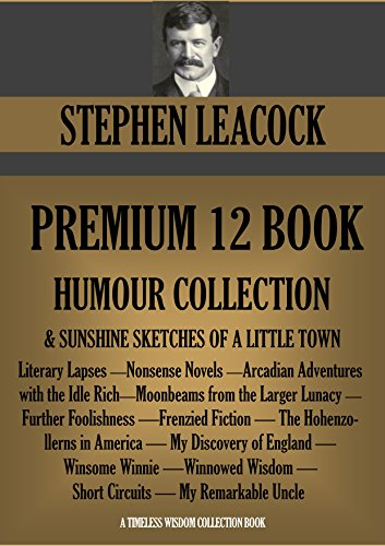 STEPHEN LEACOCK PREMIUM 12 BOOK HUMOUR COLLECTION + Sunshine Sketches of a Little Town. (Timeless Wisdom Collection 2588) PDF