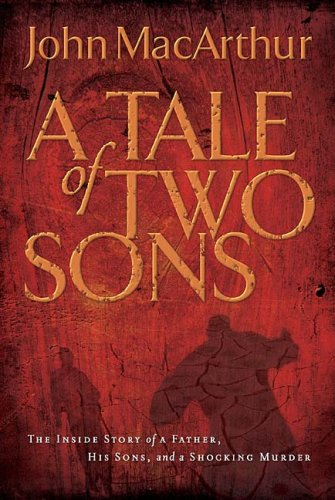 A Tale of Two Sons: The Inside Story of a Father, His Sons, and a Shocking Murder, John MacArthur