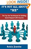 It's Not All About Me: The Top Ten Techniques for Building Quick Rapport with Anyone