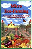 Micro Eco-Farming: Prospering from Backyard to Small Acreage In Partnership with the Earth