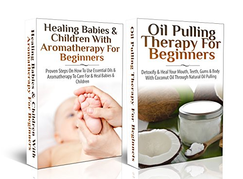 Essential Oils Box Set #1: Healing Babies And Children With Aromatherapy For Beginners + Oil Pulling Therapy For Beginners (Aromatherapy, Essential Oils, ... Skin Care, Skin Healing, Detoxify, Coughs,)