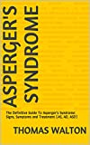 Aspergers Syndrome: The Definitive Guide To Aspergers Syndrome: Signs, Symptoms and Treatment (AS, AD, ASD) (Aspergers,Aspergers Syndrome, Asperger ... Disorder,Aspergers In Adults)