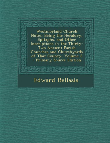 Westmorland Church Notes: Being the Heraldry, Epitaphs, and Other Inscriptions in the Thirty-Two Ancient Parish Churches and Churchyards of That County, Volume 2 - Primary Source Edition