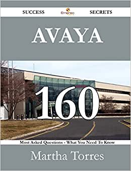 Avaya 160 Success Secrets - 160 Most Asked Questions On Avaya - What You Need To Know