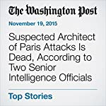 Suspected Architect of Paris Attacks Is Dead, According to Two Senior Intelligence Officials | Souad Mekhennet,Anthony Faiola,Missy Ryan