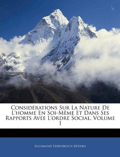 Considérations Sur La Nature De L'homme En Soi-Même Et Dans Ses Rapports Avee L'ordre Social, Volume 1