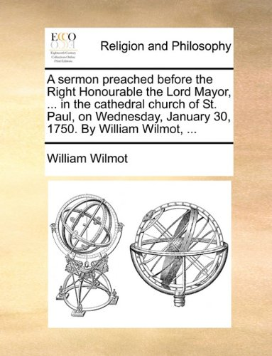 A sermon preached before the Right Honourable the Lord Mayor, ... in the cathedral church of St. Paul, on Wednesday, January 30, 1750. By William Wilmot, ...