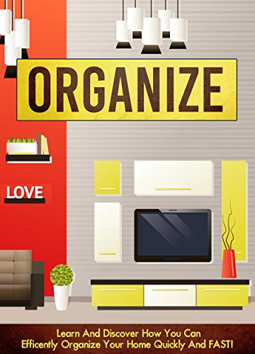 Organization: Learn And Discover How You Can Efficiently Organize Your Home Quickly And FAST! (declutter, home organization, clutter free, organize, home cleaning) PDF