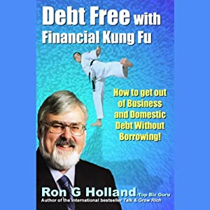 Debt Free with Financial Kung Fu!: How to Get Out of Business and Domestic Debt Without Borrowing | [Ron G. Holland]