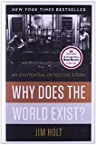 Why Does the World Exist?: An Existential Detective Story [Hardcover] [2012] 1 Ed. Jim Holt