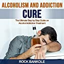 Alcoholism and Addiction Cure: The Ultimate Step-by-Step Guide to Alcohol Addiction Treatment Audiobook by Rock Bankole Narrated by Timothy B. Phillips