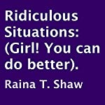 Ridiculous Situations: Girl! You Can Do Better | Raina T. Shaw