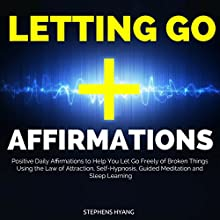 Letting Go Affirmations: Positive Daily Affirmations to Help You Let Go Freely of Broken Things Using the Law of Attraction, Self-Hypnosis, Guided Meditation and Sleep Learning Audiobook by Stephens Hyang Narrated by Larry Oliver