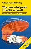 WIE MAN ERFOLGREICH E-BOOKS VERKAUFT. Exklusivinterviews mit Top-Autoren: 8. Auflage (Frielings B�cher f�r Autoren 3)
