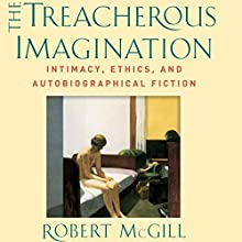 The Treacherous Imagination: Intimacy, Ethics, and Autobiographical Fiction Audiobook by Robert McGill Narrated by Joseph Steenburgh