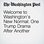 Welcome to Washington's New Normal: One Trump Drama After Another | Philip Rucker,Marc Fisher