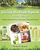 Scott A Black Living On High Speed: Raw / Vegan Wellness Guide with 200 Blender Recipes - Change Your Life: 1