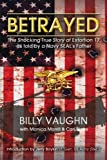 Betrayed: The Shocking True Story of Extortion 17 as told by a Navy SEALs Father
