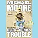 Here Comes Trouble: Stories from My Life (       UNABRIDGED) by Michael Moore Narrated by Michael Moore