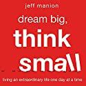 Dream Big, Think Small: Living an Extraordinary Life One Day at a Time Audiobook by Jeff Manion Narrated by Stu Gray