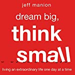 Dream Big, Think Small: Living an Extraordinary Life One Day at a Time | Jeff Manion