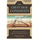 The Great Arab Conquests: How the Spread of Islam Changed the World We Live In ~ Hugh Kennedy
